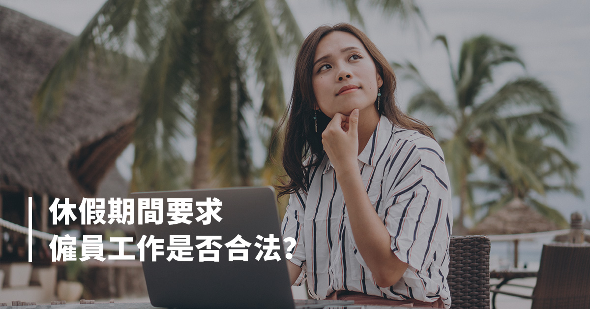 【勞工法例】休假期間要求僱員工作是否合法